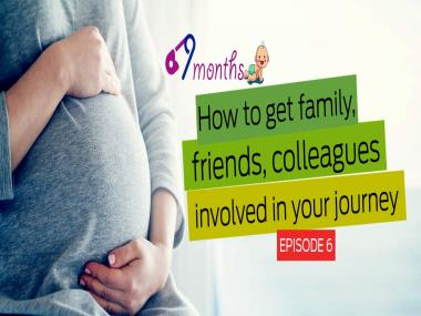 9 Months Episode 6: How to get family, friends, colleagues involved in your journey